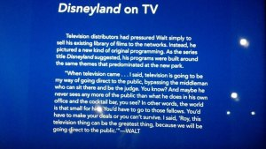 some of the commentary describing Disneyland on TV. These were all over the museum with quotes from Walt and family.